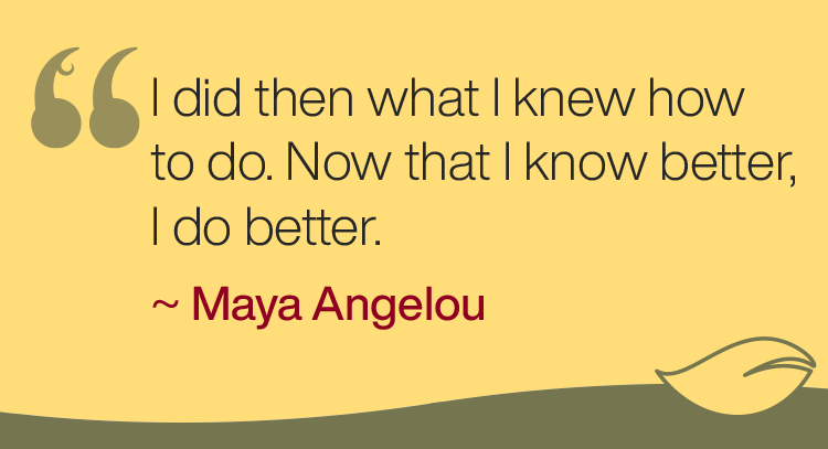 """I did then what I knew how to do. Now that I know better, I do better."" -Maya Angelou"